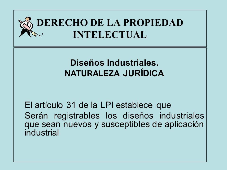 DERECHO DE LA PROPIEDAD INTELECTUAL Diseños Industriales. NATURALEZA JURÍDICA El artículo 31 de la LPI establece que Serán registrables los diseños in