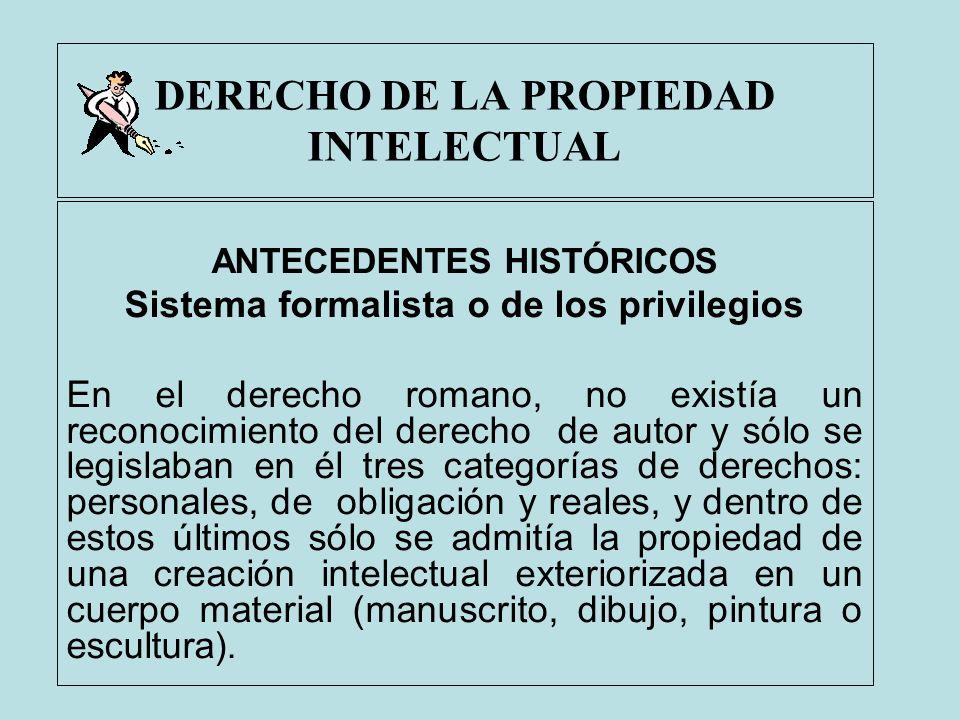 DERECHO DE LA PROPIEDAD INTELECTUAL ANTECEDENTES HISTÓRICOS Sistema formalista o de los privilegios En el derecho romano, no existía un reconocimiento