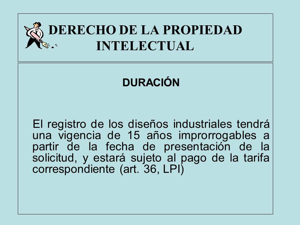 DERECHO DE LA PROPIEDAD INTELECTUAL DURACIÓN El registro de los diseños industriales tendrá una vigencia de 15 años improrrogables a partir de la fech