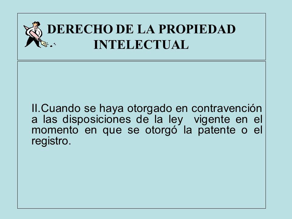 DERECHO DE LA PROPIEDAD INTELECTUAL II.Cuando se haya otorgado en contravención a las disposiciones de la ley vigente en el momento en que se otorgó l
