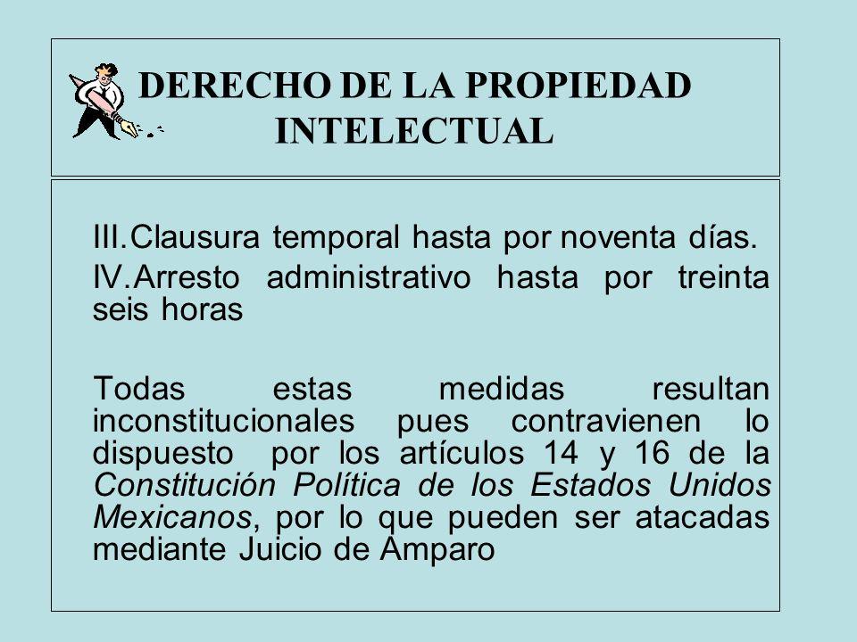 DERECHO DE LA PROPIEDAD INTELECTUAL III.Clausura temporal hasta por noventa días. IV.Arresto administrativo hasta por treinta seis horas Todas estas m