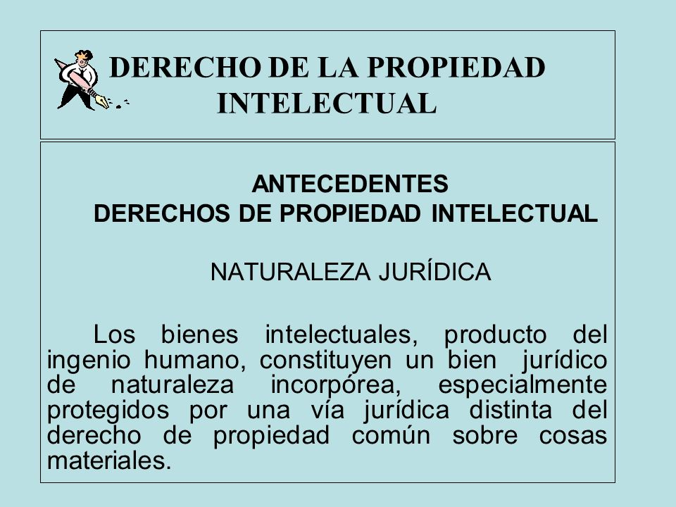 DERECHO DE LA PROPIEDAD INTELECTUAL ANTECEDENTES DERECHOS DE PROPIEDAD INTELECTUAL NATURALEZA JURÍDICA Los bienes intelectuales, producto del ingenio