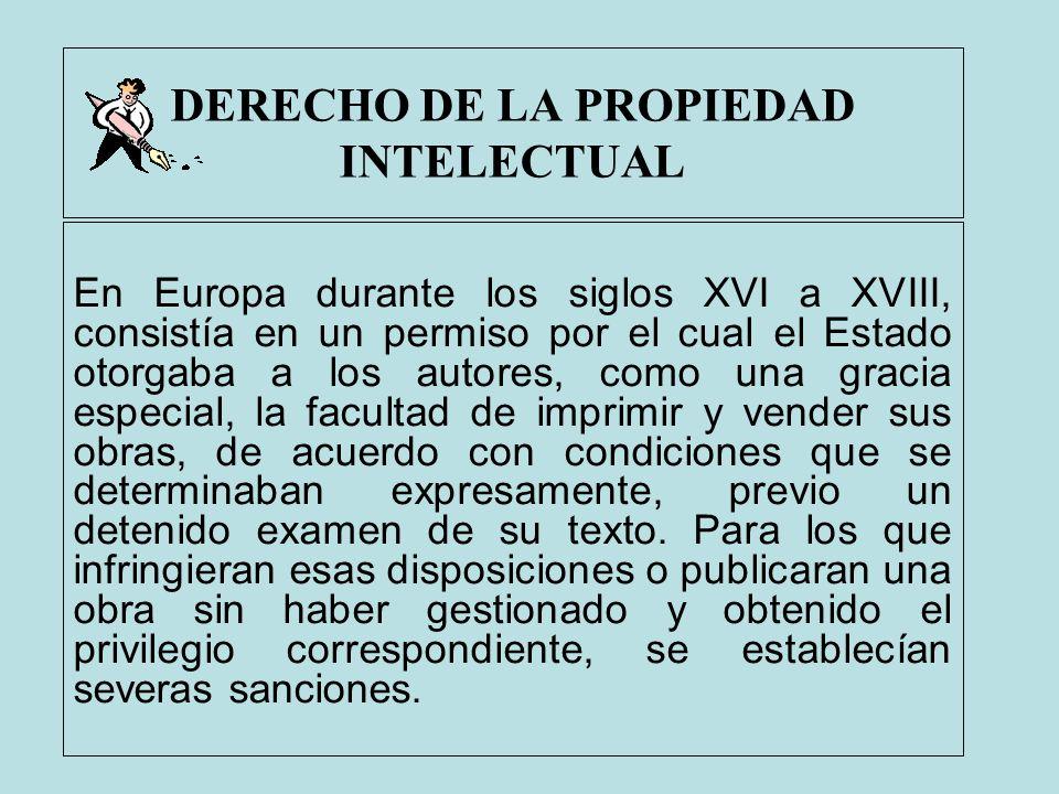 DERECHO DE LA PROPIEDAD INTELECTUAL En Europa durante los siglos XVI a XVIII, consistía en un permiso por el cual el Estado otorgaba a los autores, co