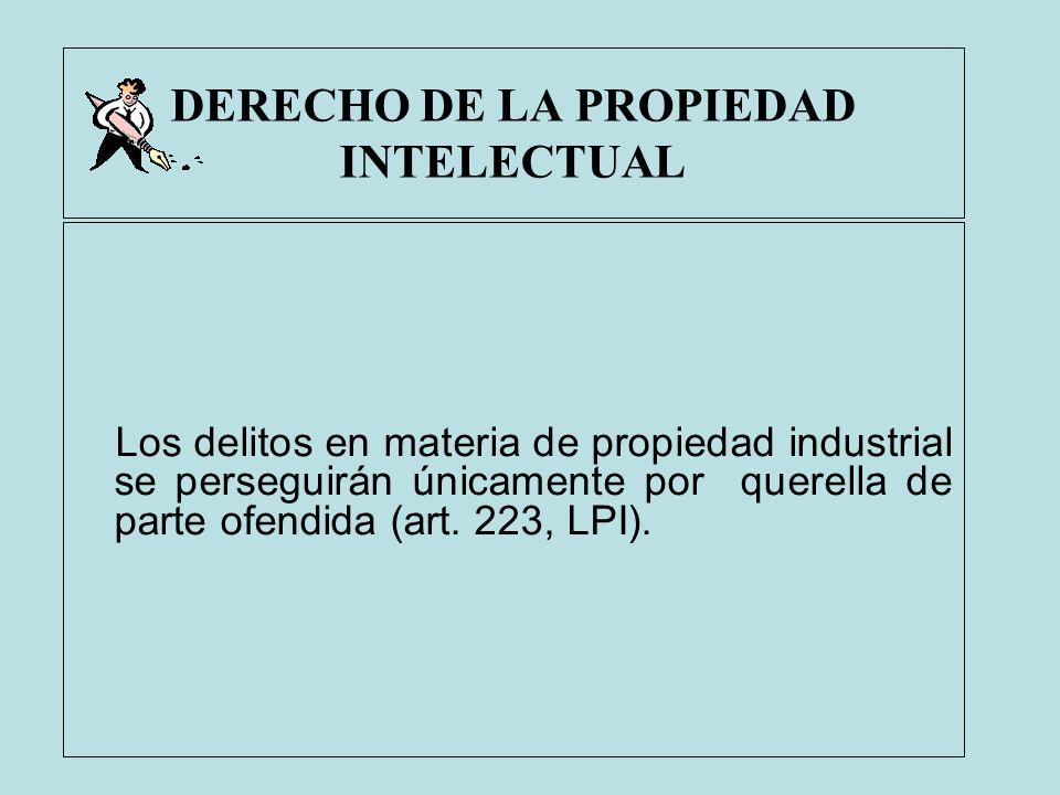 DERECHO DE LA PROPIEDAD INTELECTUAL Los delitos en materia de propiedad industrial se perseguirán únicamente por querella de parte ofendida (art. 223,