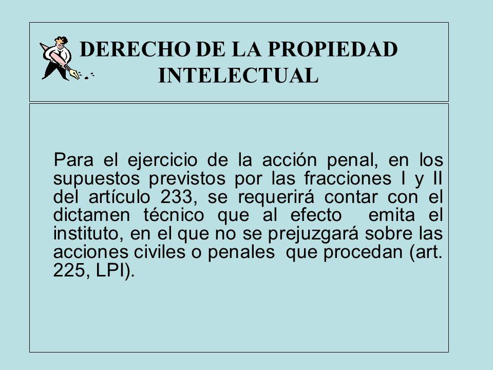 DERECHO DE LA PROPIEDAD INTELECTUAL Para el ejercicio de la acción penal, en los supuestos previstos por las fracciones I y II del artículo 233, se re