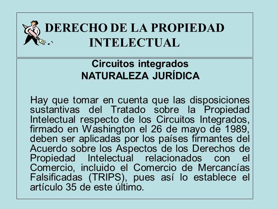 DERECHO DE LA PROPIEDAD INTELECTUAL Circuitos integrados NATURALEZA JURÍDICA Hay que tomar en cuenta que las disposiciones sustantivas del Tratado sob