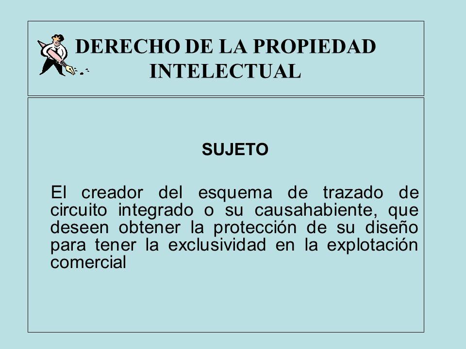 DERECHO DE LA PROPIEDAD INTELECTUAL SUJETO El creador del esquema de trazado de circuito integrado o su causahabiente, que deseen obtener la protecció
