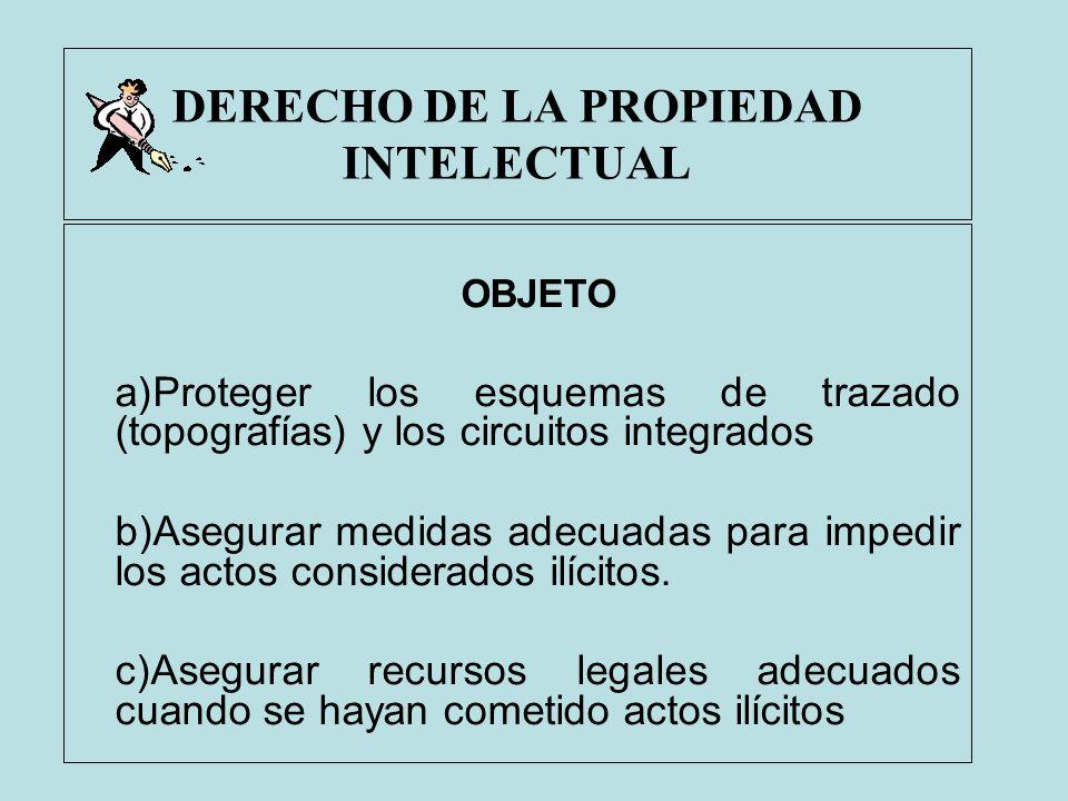 DERECHO DE LA PROPIEDAD INTELECTUAL OBJETO a)Proteger los esquemas de trazado (topografías) y los circuitos integrados b)Asegurar medidas adecuadas pa
