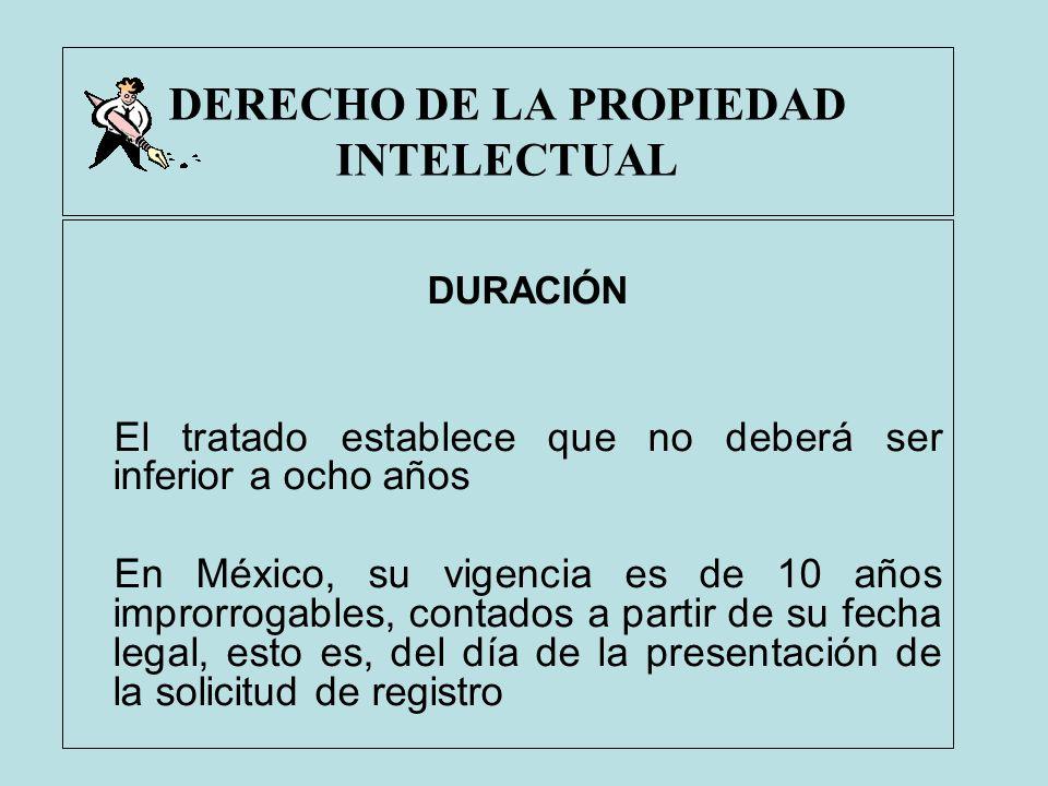 DERECHO DE LA PROPIEDAD INTELECTUAL DURACIÓN El tratado establece que no deberá ser inferior a ocho años En México, su vigencia es de 10 años improrro