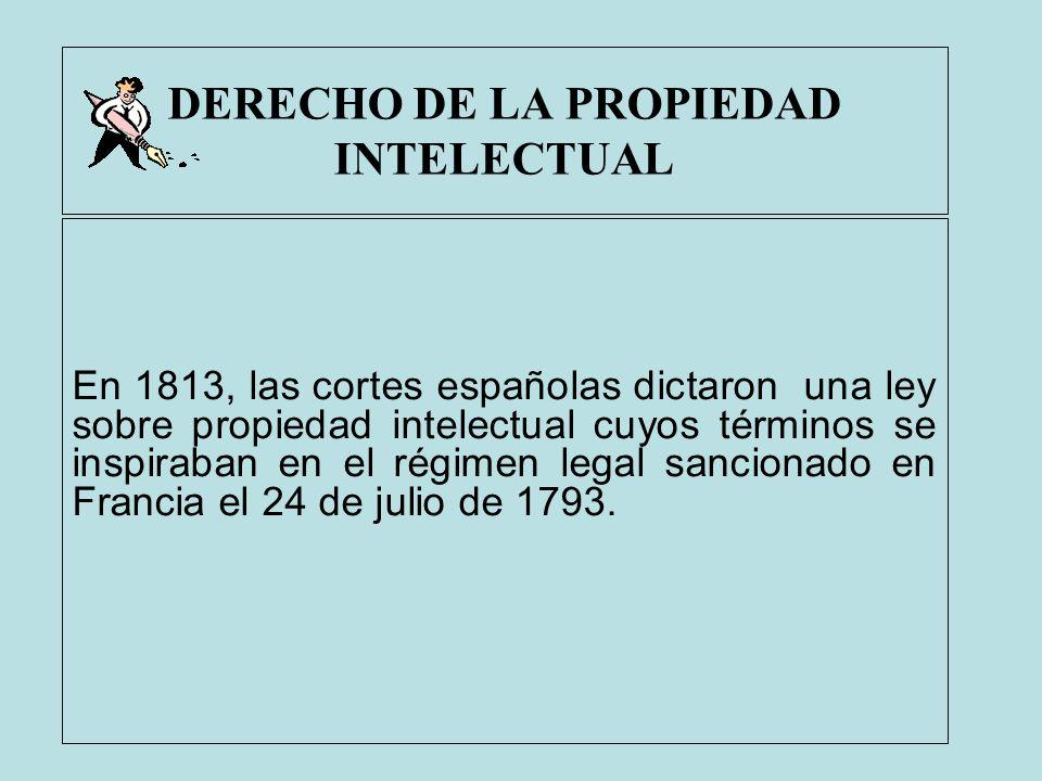 DERECHO DE LA PROPIEDAD INTELECTUAL En 1813, las cortes españolas dictaron una ley sobre propiedad intelectual cuyos términos se inspiraban en el régi