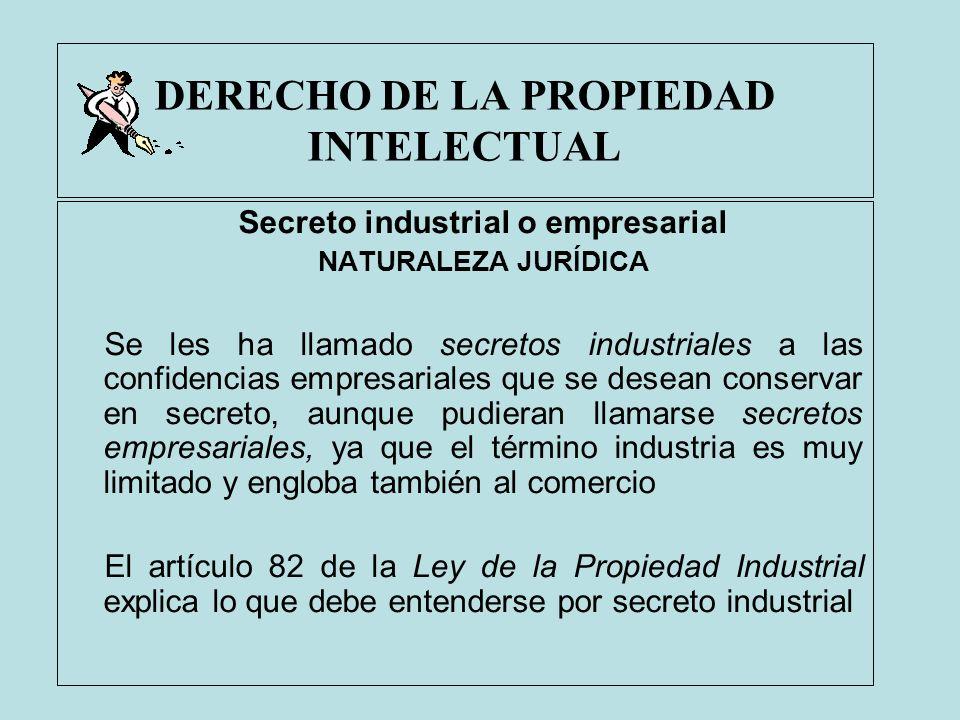 DERECHO DE LA PROPIEDAD INTELECTUAL Secreto industrial o empresarial NATURALEZA JURÍDICA Se les ha llamado secretos industriales a las confidencias em