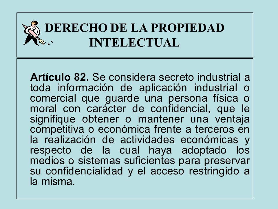 DERECHO DE LA PROPIEDAD INTELECTUAL Artículo 82. Se considera secreto industrial a toda información de aplicación industrial o comercial que guarde un