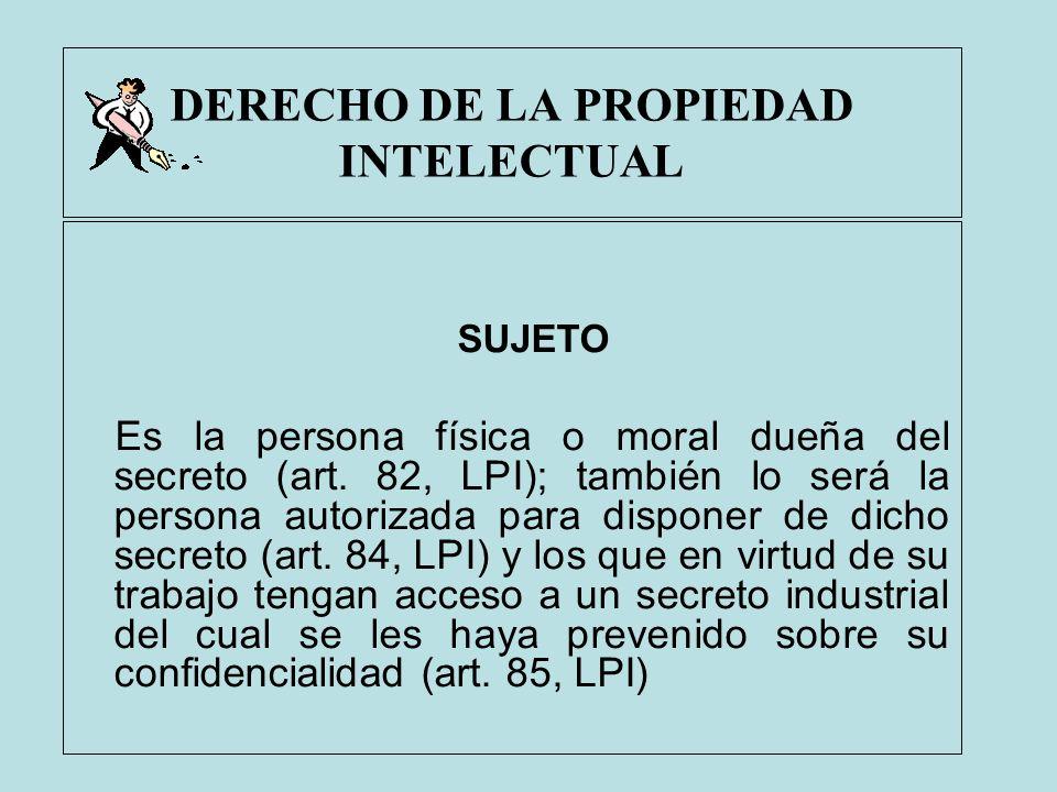 DERECHO DE LA PROPIEDAD INTELECTUAL SUJETO Es la persona física o moral dueña del secreto (art. 82, LPI); también lo será la persona autorizada para d