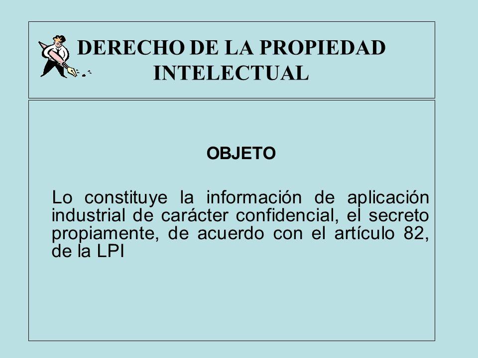 DERECHO DE LA PROPIEDAD INTELECTUAL OBJETO Lo constituye la información de aplicación industrial de carácter confidencial, el secreto propiamente, de