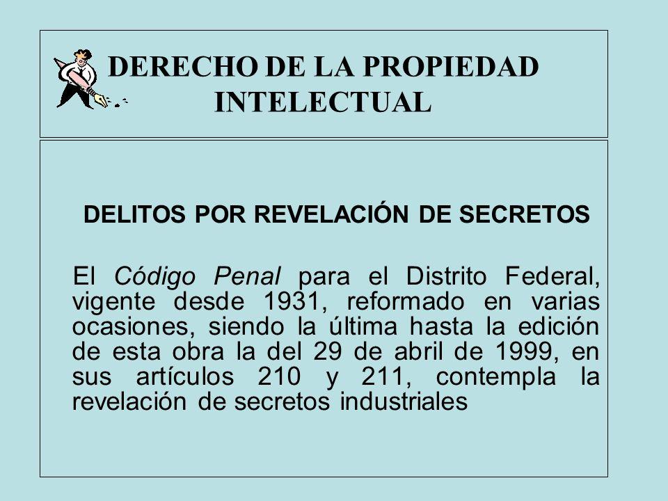 DERECHO DE LA PROPIEDAD INTELECTUAL DELITOS POR REVELACIÓN DE SECRETOS El Código Penal para el Distrito Federal, vigente desde 1931, reformado en vari