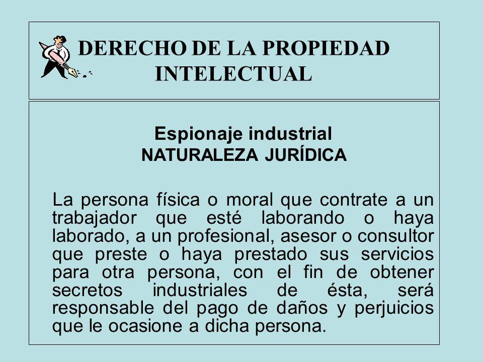 DERECHO DE LA PROPIEDAD INTELECTUAL Espionaje industrial NATURALEZA JURÍDICA La persona física o moral que contrate a un trabajador que esté laborando