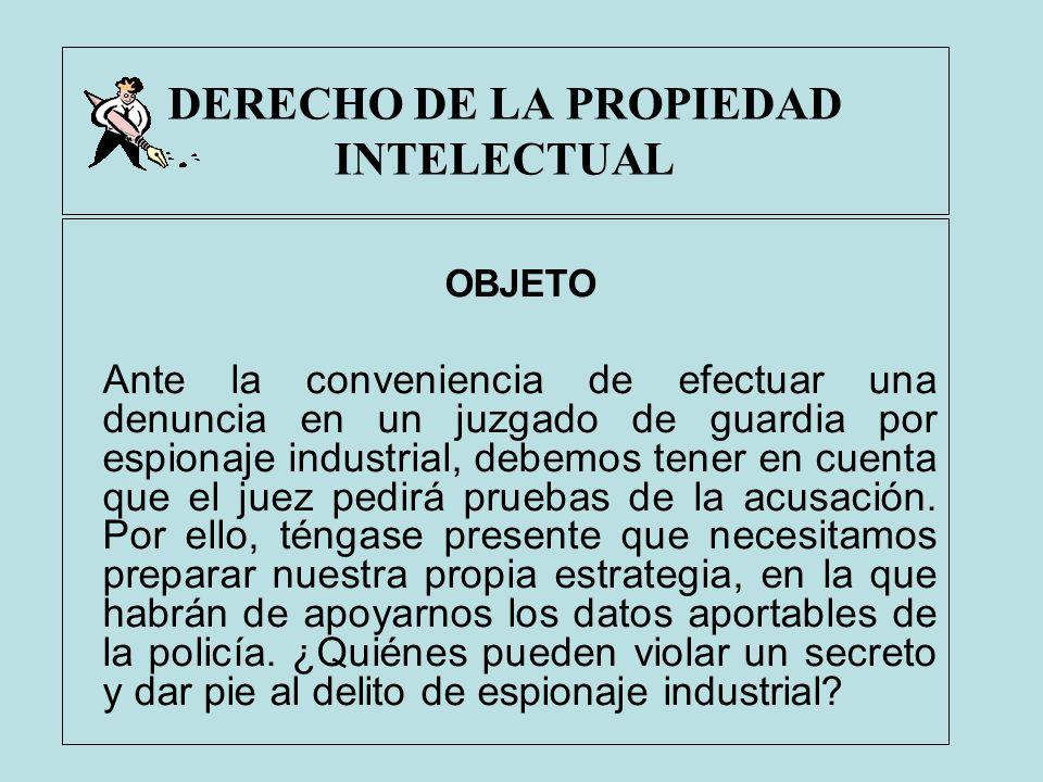 DERECHO DE LA PROPIEDAD INTELECTUAL OBJETO Ante la conveniencia de efectuar una denuncia en un juzgado de guardia por espionaje industrial, debemos te