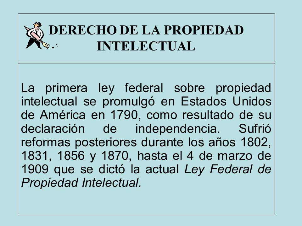 DERECHO DE LA PROPIEDAD INTELECTUAL La primera ley federal sobre propiedad intelectual se promulgó en Estados Unidos de América en 1790, como resultad
