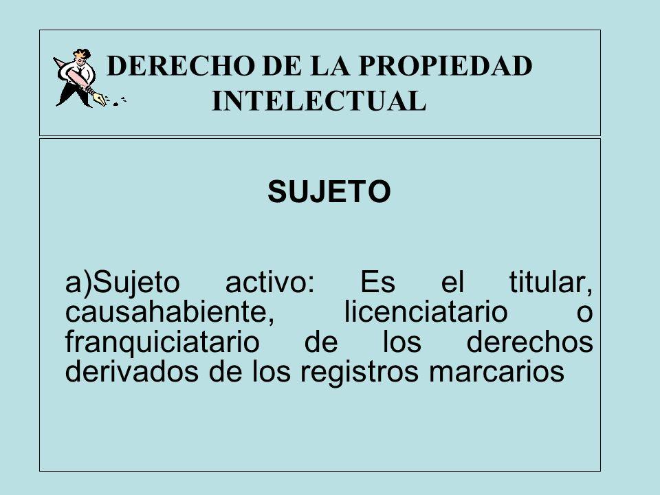 DERECHO DE LA PROPIEDAD INTELECTUAL SUJETO a)Sujeto activo: Es el titular, causahabiente, licenciatario o franquiciatario de los derechos derivados de