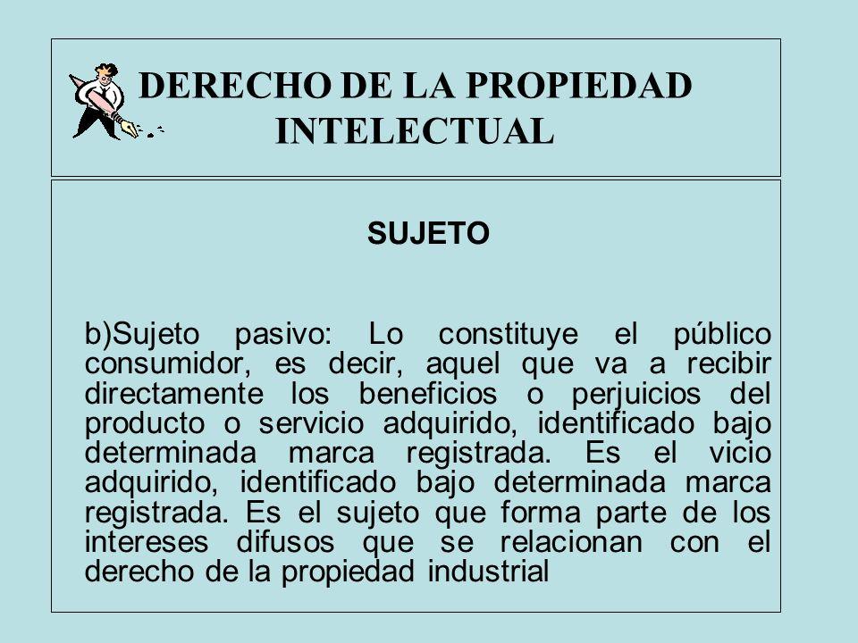 DERECHO DE LA PROPIEDAD INTELECTUAL SUJETO b)Sujeto pasivo: Lo constituye el público consumidor, es decir, aquel que va a recibir directamente los ben