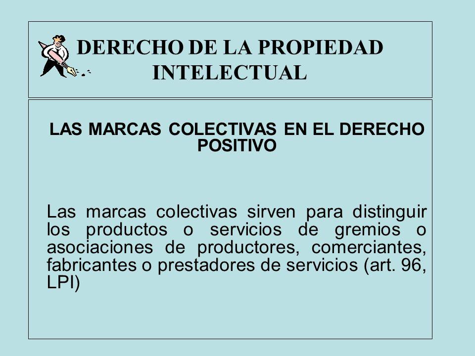 DERECHO DE LA PROPIEDAD INTELECTUAL LAS MARCAS COLECTIVAS EN EL DERECHO POSITIVO Las marcas colectivas sirven para distinguir los productos o servicio