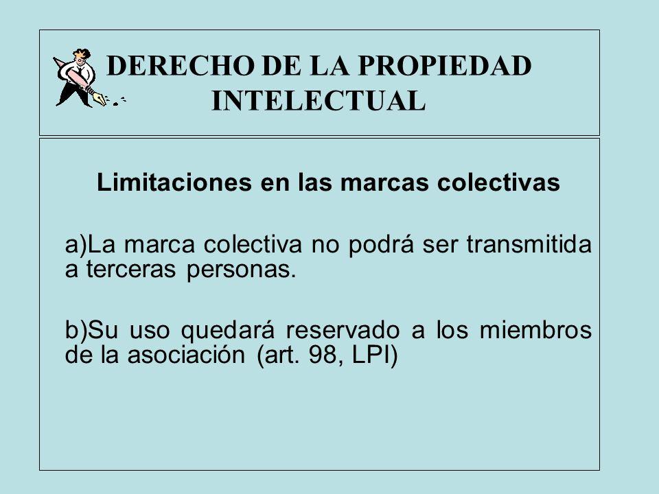 DERECHO DE LA PROPIEDAD INTELECTUAL Limitaciones en las marcas colectivas a)La marca colectiva no podrá ser transmitida a terceras personas. b)Su uso