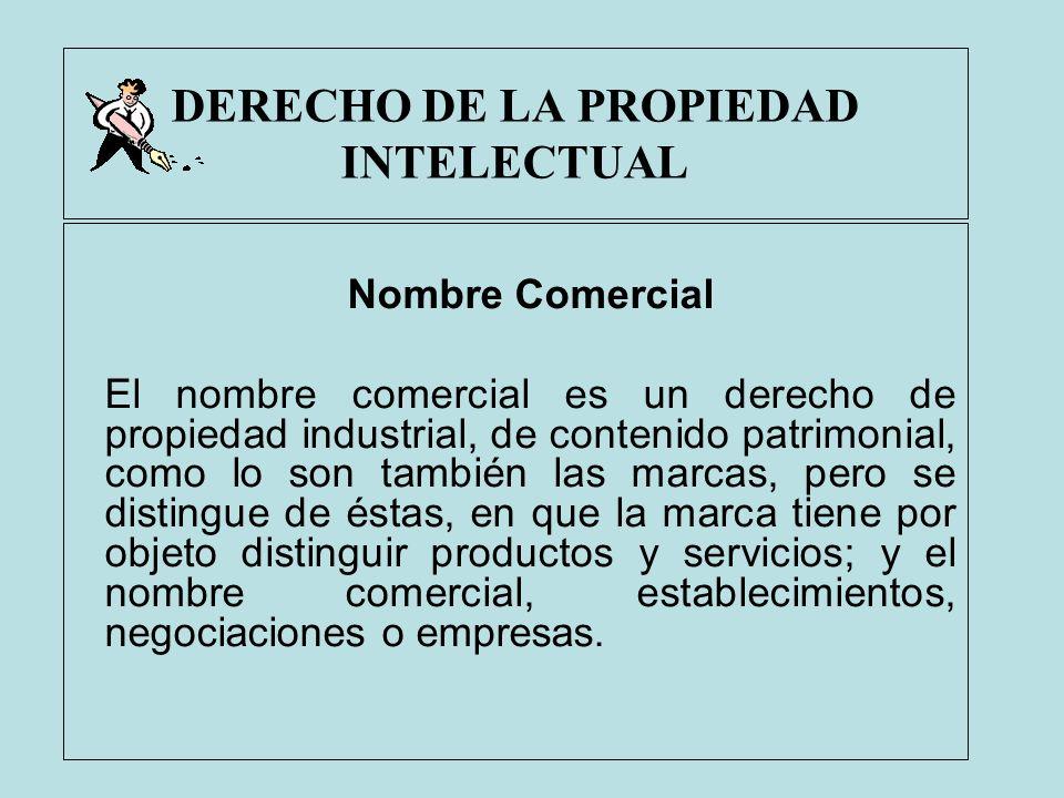 DERECHO DE LA PROPIEDAD INTELECTUAL Nombre Comercial El nombre comercial es un derecho de propiedad industrial, de contenido patrimonial, como lo son