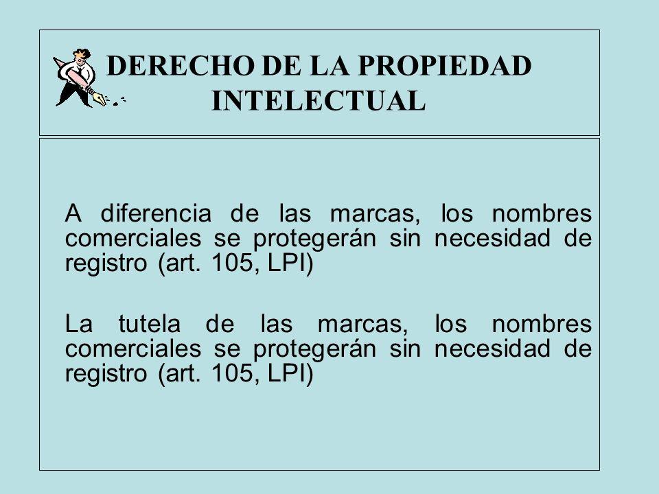 DERECHO DE LA PROPIEDAD INTELECTUAL A diferencia de las marcas, los nombres comerciales se protegerán sin necesidad de registro (art. 105, LPI) La tut