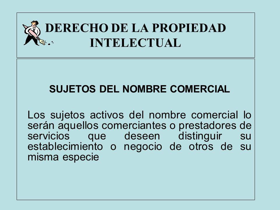 DERECHO DE LA PROPIEDAD INTELECTUAL SUJETOS DEL NOMBRE COMERCIAL Los sujetos activos del nombre comercial lo serán aquellos comerciantes o prestadores