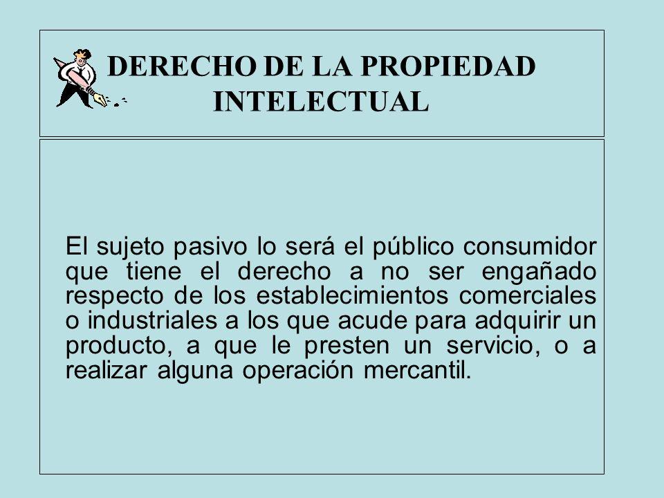 DERECHO DE LA PROPIEDAD INTELECTUAL El sujeto pasivo lo será el público consumidor que tiene el derecho a no ser engañado respecto de los establecimie