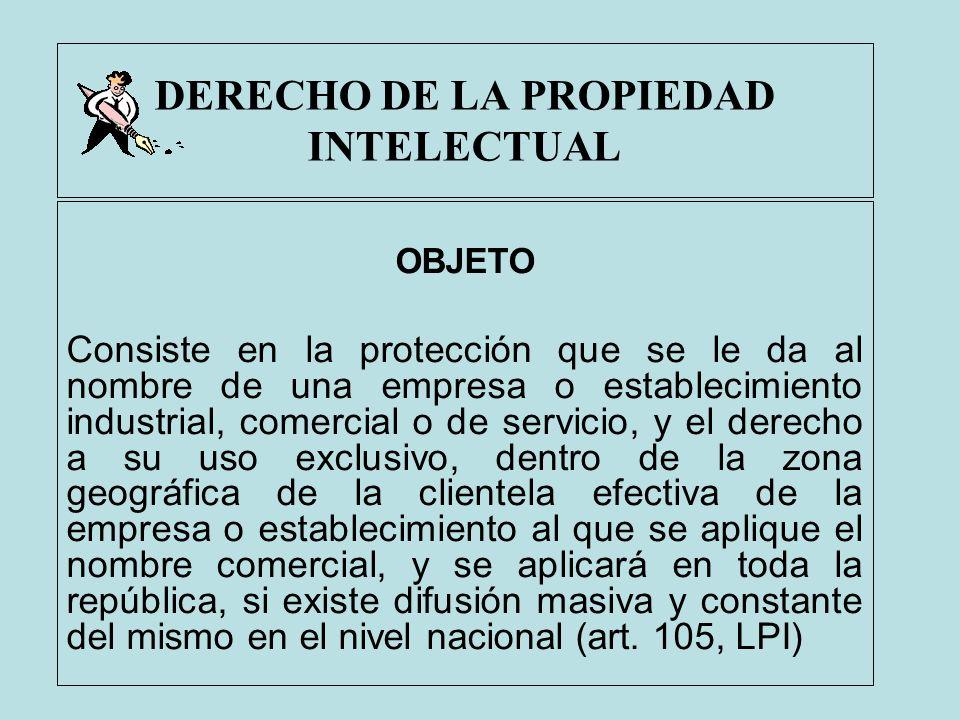DERECHO DE LA PROPIEDAD INTELECTUAL OBJETO Consiste en la protección que se le da al nombre de una empresa o establecimiento industrial, comercial o d