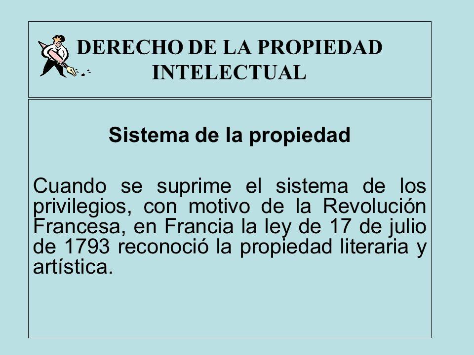 DERECHO DE LA PROPIEDAD INTELECTUAL Sistema de la propiedad Cuando se suprime el sistema de los privilegios, con motivo de la Revolución Francesa, en