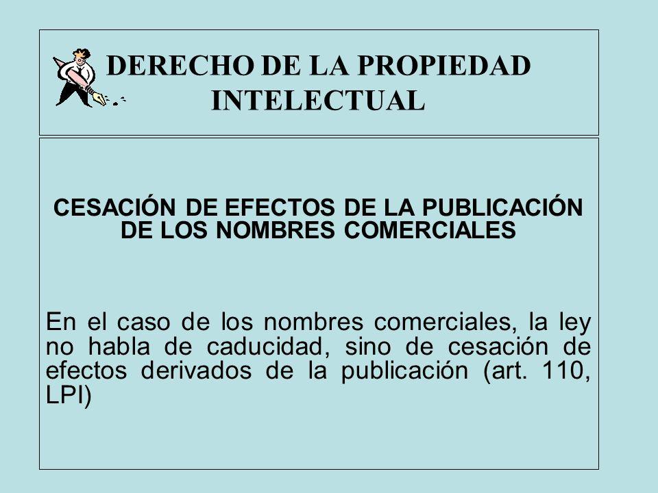 DERECHO DE LA PROPIEDAD INTELECTUAL CESACIÓN DE EFECTOS DE LA PUBLICACIÓN DE LOS NOMBRES COMERCIALES En el caso de los nombres comerciales, la ley no
