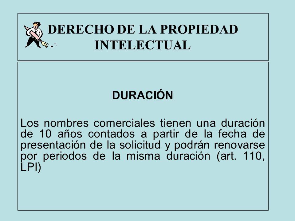 DERECHO DE LA PROPIEDAD INTELECTUAL DURACIÓN Los nombres comerciales tienen una duración de 10 años contados a partir de la fecha de presentación de l