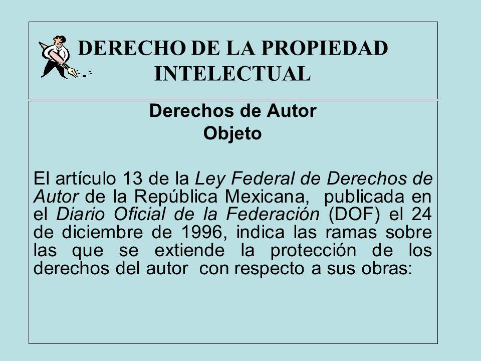 DERECHO DE LA PROPIEDAD INTELECTUAL Derechos de Autor Objeto El artículo 13 de la Ley Federal de Derechos de Autor de la República Mexicana, publicada