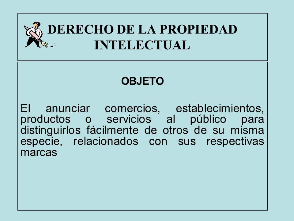 DERECHO DE LA PROPIEDAD INTELECTUAL OBJETO El anunciar comercios, establecimientos, productos o servicios al público para distinguirlos fácilmente de