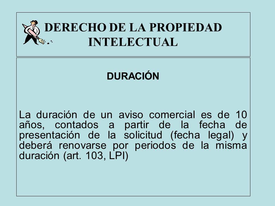 DERECHO DE LA PROPIEDAD INTELECTUAL DURACIÓN La duración de un aviso comercial es de 10 años, contados a partir de la fecha de presentación de la soli