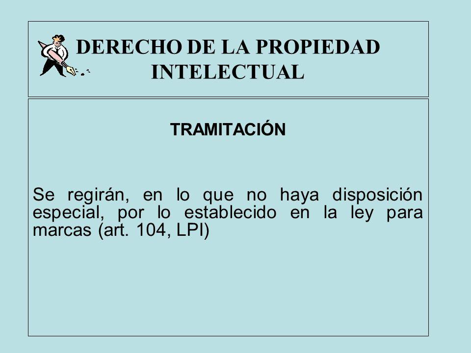 DERECHO DE LA PROPIEDAD INTELECTUAL TRAMITACIÓN Se regirán, en lo que no haya disposición especial, por lo establecido en la ley para marcas (art. 104