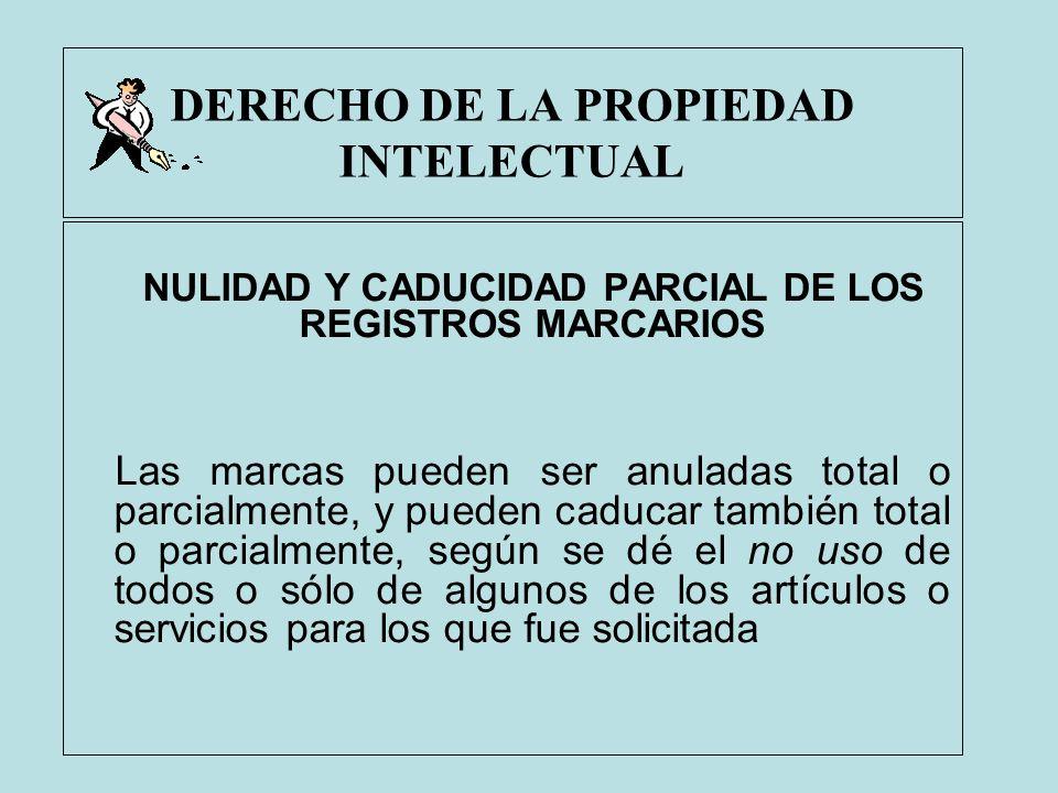DERECHO DE LA PROPIEDAD INTELECTUAL NULIDAD Y CADUCIDAD PARCIAL DE LOS REGISTROS MARCARIOS Las marcas pueden ser anuladas total o parcialmente, y pued