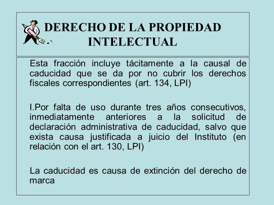 DERECHO DE LA PROPIEDAD INTELECTUAL Esta fracción incluye tácitamente a la causal de caducidad que se da por no cubrir los derechos fiscales correspon