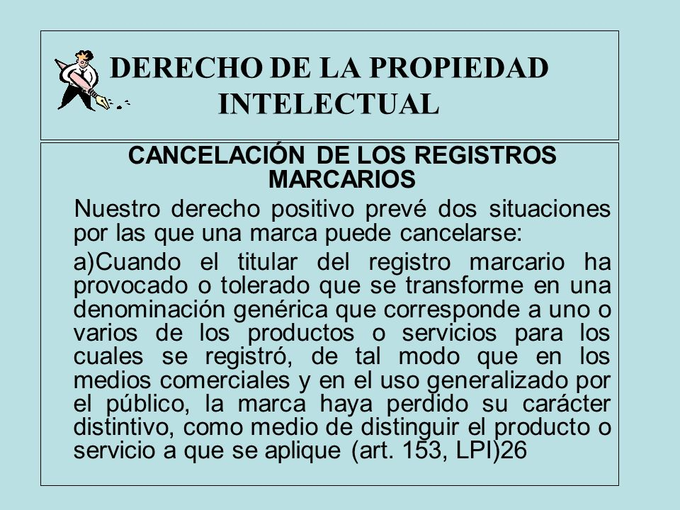 DERECHO DE LA PROPIEDAD INTELECTUAL CANCELACIÓN DE LOS REGISTROS MARCARIOS Nuestro derecho positivo prevé dos situaciones por las que una marca puede