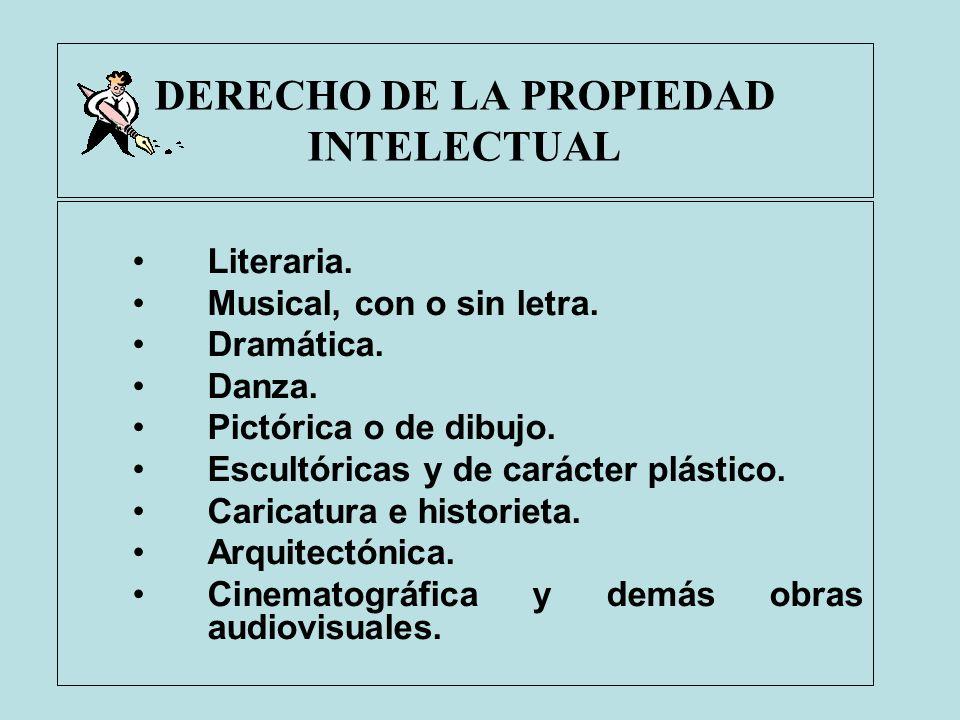 DERECHO DE LA PROPIEDAD INTELECTUAL Literaria. Musical, con o sin letra. Dramática. Danza. Pictórica o de dibujo. Escultóricas y de carácter plástico.