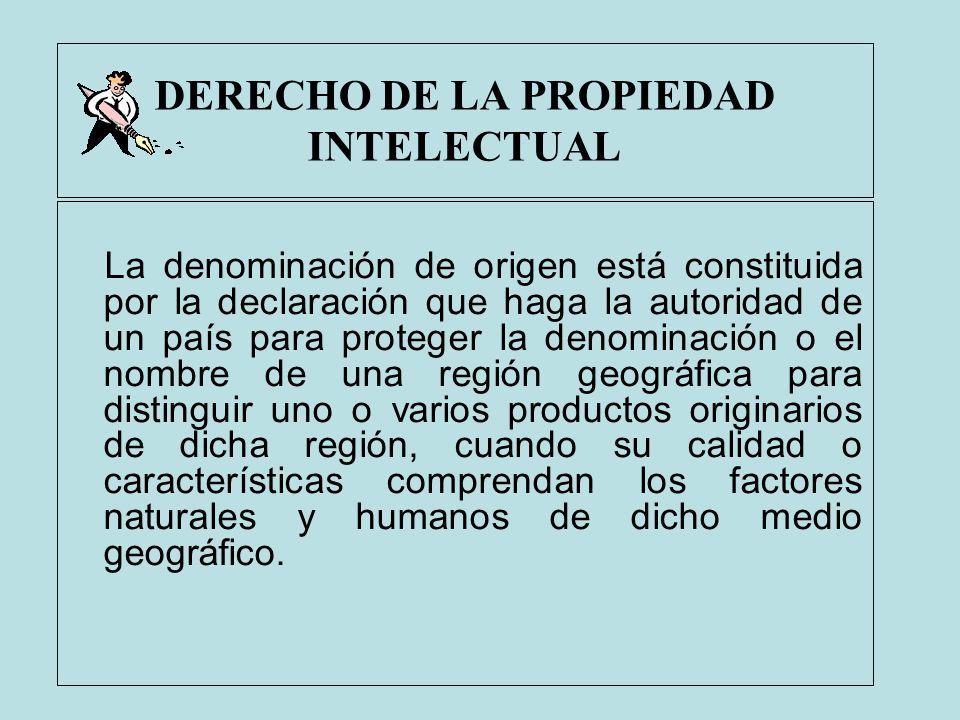 DERECHO DE LA PROPIEDAD INTELECTUAL La denominación de origen está constituida por la declaración que haga la autoridad de un país para proteger la de