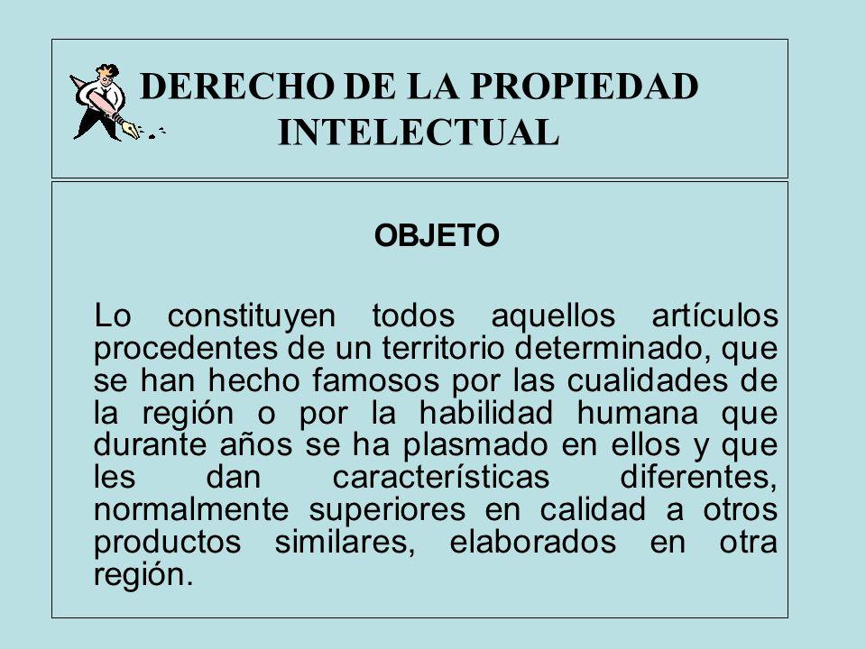 DERECHO DE LA PROPIEDAD INTELECTUAL OBJETO Lo constituyen todos aquellos artículos procedentes de un territorio determinado, que se han hecho famosos