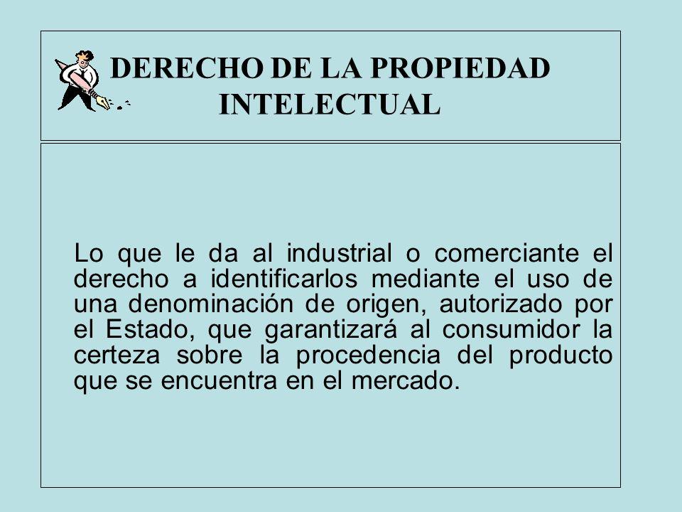 DERECHO DE LA PROPIEDAD INTELECTUAL Lo que le da al industrial o comerciante el derecho a identificarlos mediante el uso de una denominación de origen