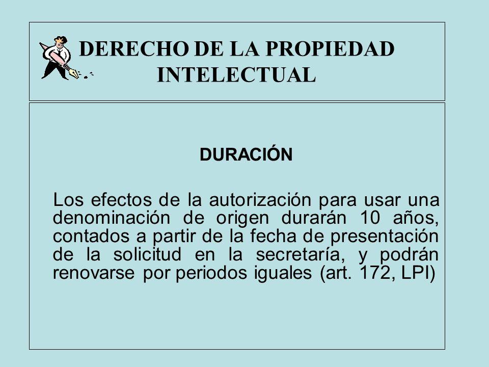 DERECHO DE LA PROPIEDAD INTELECTUAL DURACIÓN Los efectos de la autorización para usar una denominación de origen durarán 10 años, contados a partir de