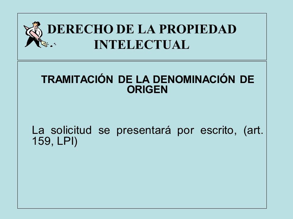 DERECHO DE LA PROPIEDAD INTELECTUAL TRAMITACIÓN DE LA DENOMINACIÓN DE ORIGEN La solicitud se presentará por escrito, (art. 159, LPI)