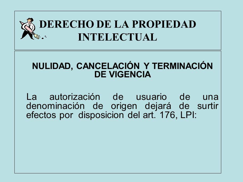 DERECHO DE LA PROPIEDAD INTELECTUAL NULIDAD, CANCELACIÓN Y TERMINACIÓN DE VIGENCIA La autorización de usuario de una denominación de origen dejará de