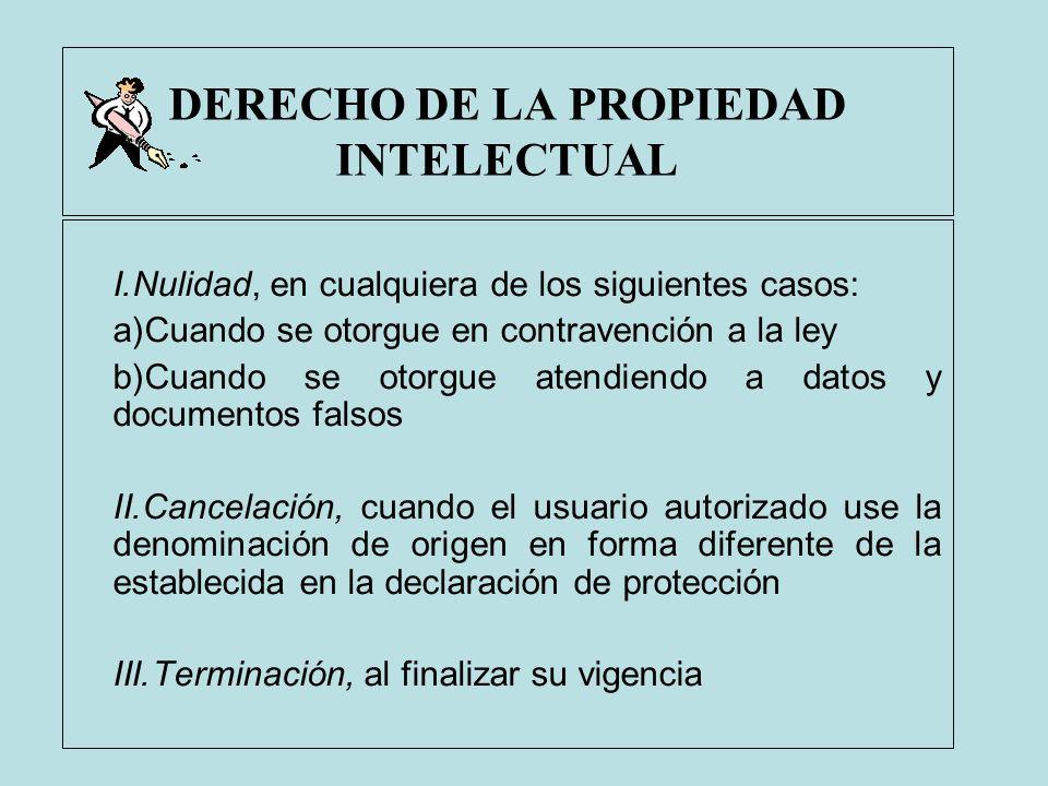 DERECHO DE LA PROPIEDAD INTELECTUAL I.Nulidad, en cualquiera de los siguientes casos: a)Cuando se otorgue en contravención a la ley b)Cuando se otorgu