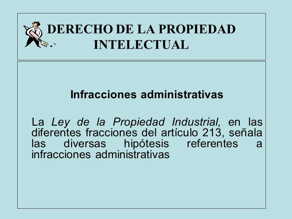DERECHO DE LA PROPIEDAD INTELECTUAL Infracciones administrativas La Ley de la Propiedad Industrial, en las diferentes fracciones del artículo 213, señ